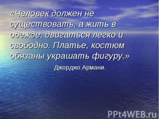 «Человек должен не существовать, а жить в одежде, двигаться легко и свободно. Пл