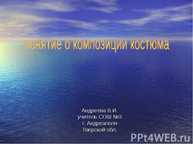 Понятие о композиции костюма Андреева В.И.учитель СОШ №3г. АндреаполяТверской обл.