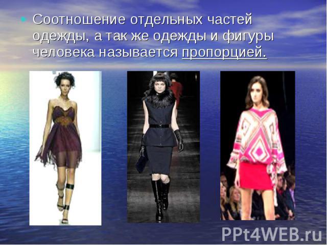 Соотношение отдельных частей одежды, а так же одежды и фигуры человека называется пропорцией.