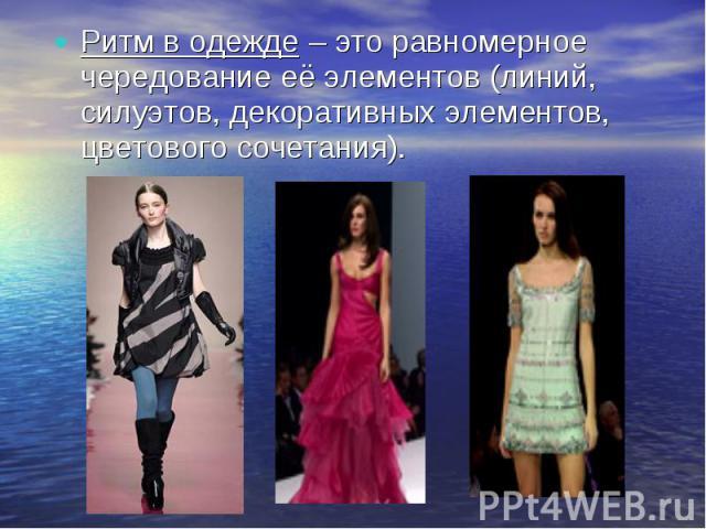 Ритм в одежде – это равномерное чередование её элементов (линий, силуэтов, декоративных элементов, цветового сочетания).