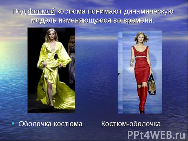 Под формой костюма понимают динамическую модель изменяющуюся во времени. Оболочка костюма Костюм-оболочка