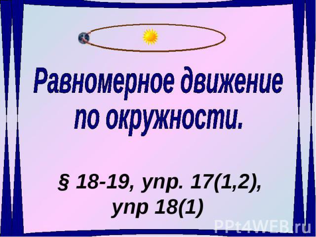 Равномерное движениепо окружности § 18-19, упр. 17(1,2), упр 18(1)
