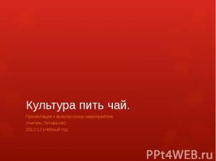 Культура пить чай.Презентация к внеклассному мероприятию Учитель Титова НЮ2012-1