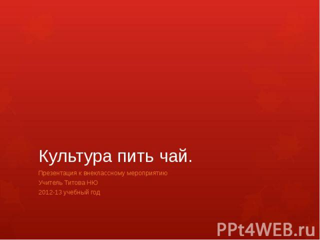 Культура пить чай.Презентация к внеклассному мероприятию Учитель Титова НЮ2012-13 учебный год