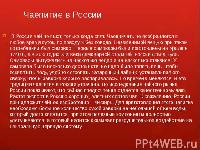 Чаепитие в России В России чай не пьют, только когда спят. Чаевничать не возбраняется в любое время суток, по поводу и без повода. Незаменимой вещью при таком потреблении был самовар. Первые самовары были изготовлены на Урале в 1740 г., а в 20-х го…