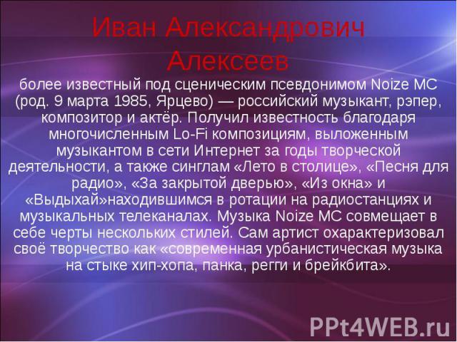 Иван Александрович Алексеев более известный под сценическим псевдонимом Noize MC (род. 9 марта 1985, Ярцево) — российский музыкант, рэпер, композитор и актёр. Получил известность благодаря многочисленным Lo-Fi композициям, выложенным музыкантом в се…