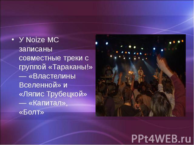 У Noize MC записаны совместные треки с группой «Тараканы!» — «Властелины Вселенной» и «Ляпис Трубецкой» — «Капитал», «Болт»