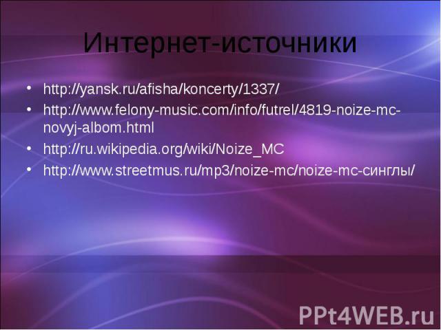 Интернет-источникиhttp://yansk.ru/afisha/koncerty/1337/http://www.felony-music.com/info/futrel/4819-noize-mc-novyj-albom.htmlhttp://ru.wikipedia.org/wiki/Noize_MChttp://www.streetmus.ru/mp3/noize-mc/noize-mc-синглы/