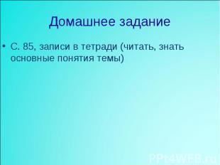 Домашнее задание С. 85, записи в тетради (читать, знать основные понятия темы)