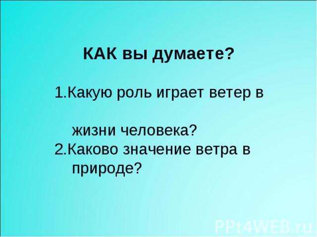КАК вы думаете? 1.Какую роль играет ветер в жизни человека? 2.Каково значение ветра в природе?