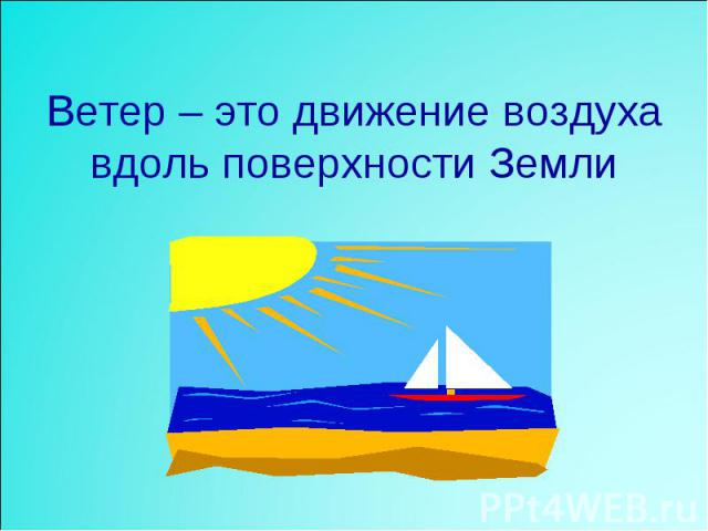 Ветер – это движение воздуха вдоль поверхности Земли
