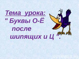 """Тема урока:"""" Буквы О-Ё после шипящих и Ц """"."""