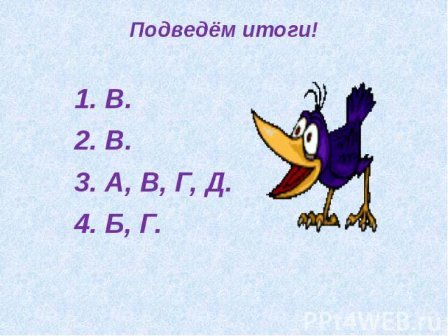 Подведём итоги!1. В.2. В.3. А, В, Г, Д.4. Б, Г.