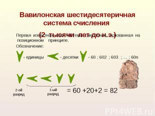 Вавилонская шестидесятеричная система счисления (2 тысячи лет до н.э.) Первая из