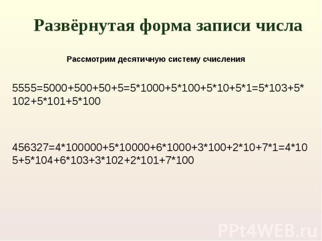 Развёрнутая форма записи числа 5555=5000+500+50+5=5*1000+5*100+5*10+5*1=5*103+5*102+5*101+5*100456327=4*100000+5*10000+6*1000+3*100+2*10+7*1=4*105+5*104+6*103+3*102+2*101+7*100