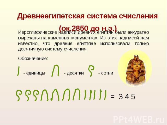 Древнеегипетская система счисления(ок.2850 до н.э.) Иероглифические надписи древних египтян были аккуратно вырезаны на каменных монументах. Из этих надписей нам известно, что древние египтяне использовали только десятичную систему счисления.