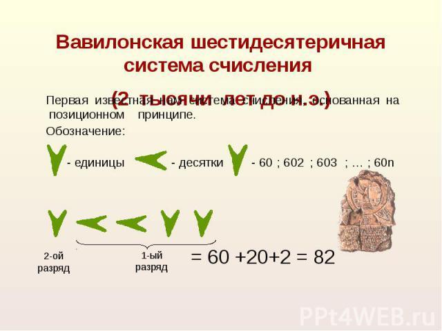 Вавилонская шестидесятеричная система счисления (2 тысячи лет до н.э.) Первая известная нам система счисления, основанная на позиционном принципе. = 60 +20+2 = 82