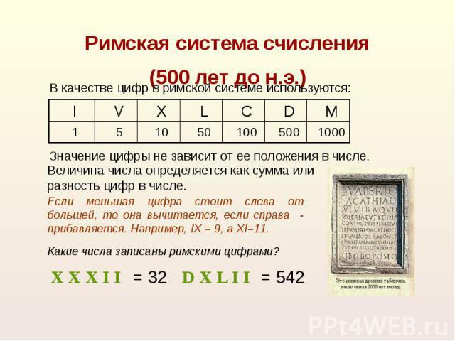 Римская система счисления(500 лет до н.э.) В качестве цифр в римской системе используются: Величина числа определяется как сумма или разность цифр в числе. Если меньшая цифра стоит слева от большей, то она вычитается, если справа - прибавляется. Нап…
