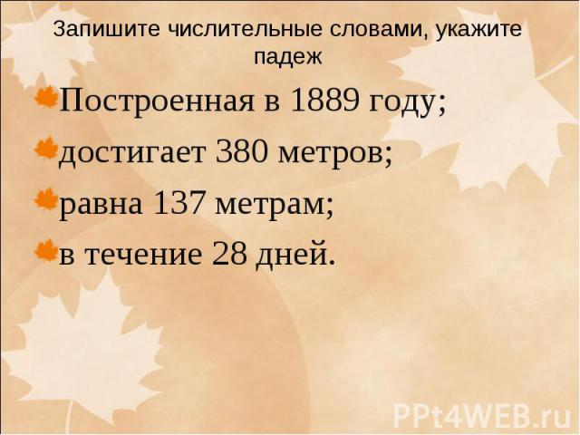 Запишите числительные словами, укажите падеж Построенная в 1889 году; достигает 380 метров; равна 137 метрам; в течение 28 дней.