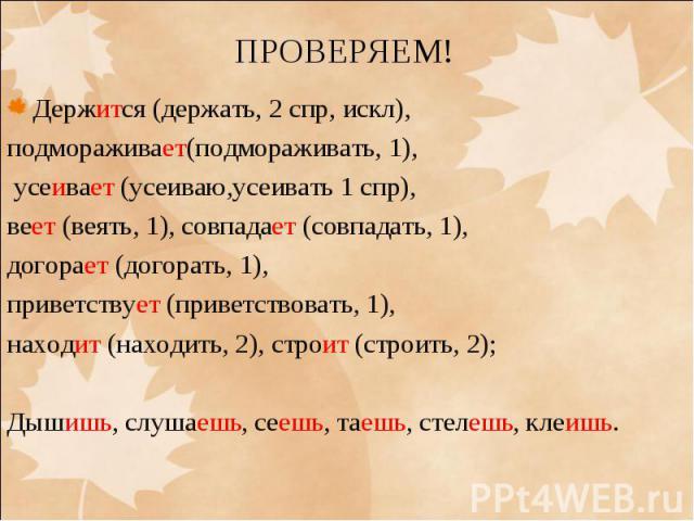 Держится (держать, 2 спр, искл), подмораживает(подмораживать, 1), усеивает (усеиваю,усеивать 1 спр), веет (веять, 1), совпадает (совпадать, 1), догорает (догорать, 1), приветствует (приветствовать, 1), находит (находить, 2), строит (строить, 2);Дыши…
