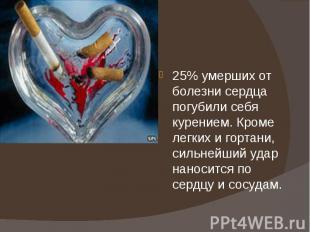 25% умерших от болезни сердца погубили себя курением. Кроме легких и гортани, си