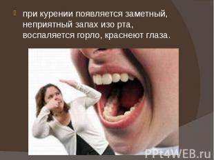 при курении появляется заметный, неприятный запах изо рта, воспаляется горло, кр