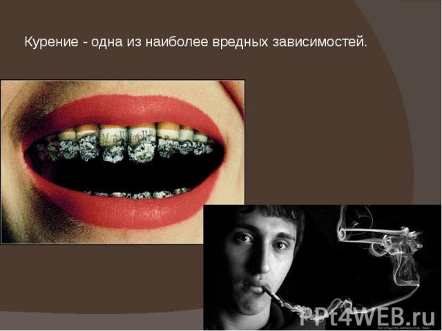 Курение - одна из наиболее вредных зависимостей.
