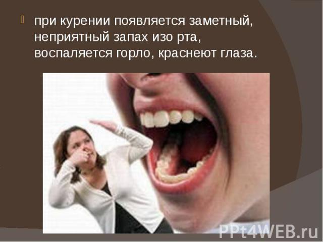 при курении появляется заметный, неприятный запах изо рта, воспаляется горло, краснеют глаза.