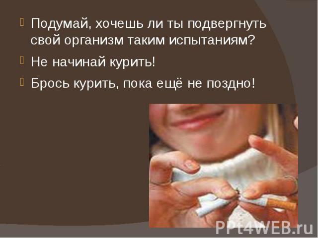 Подумай, хочешь ли ты подвергнуть свой организм таким испытаниям? Не начинай курить!Брось курить, пока ещё не поздно!