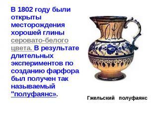 В 1802 году были открыты месторождения хорошей глины серовато-белого цвета. В ре