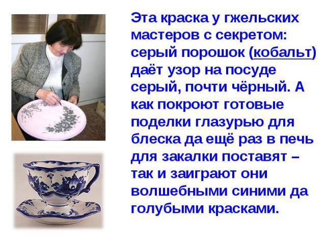 Эта краска у гжельских мастеров с секретом: серый порошок (кобальт) даёт узор на посуде серый, почти чёрный. А как покроют готовые поделки глазурью для блеска да ещё раз в печь для закалки поставят – так и заиграют они волшебными синими да голубыми …