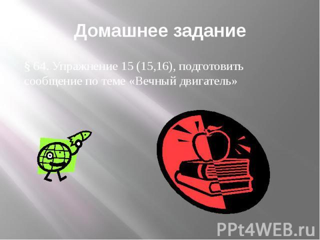 Домашнее задание § 64. Упражнение 15 (15,16), подготовить сообщение по теме «Вечный двигатель»