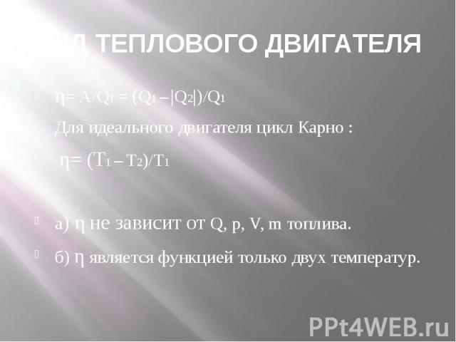 КПД ТЕПЛОВОГО ДВИГАТЕЛЯ η= A/Q1 = (Q1 –  Q2 )/Q1Для идеального двигателя цикл Карно : η= (Т1 – Т2)/Т1а) η не зависит от Q, p, V, m топлива.б) η является функцией только двух температур.