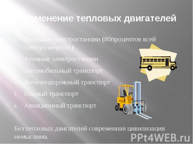 Применение тепловых двигателей Тепловые электростанции (80процентов всей электроэнергии )Атомные электростанцииАвтомобильный транспортЖелезнодорожный транспортВодный транспортАвиационный транспорт Без тепловых двигателей современная цивилизация немыслима.