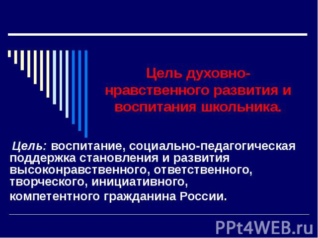 Цель духовно-нравственного развития и воспитания школьника. Цель: воспитание, социально-педагогическая поддержка становления и развития высоконравственного, ответственного, творческого, инициативного,компетентного гражданина России.