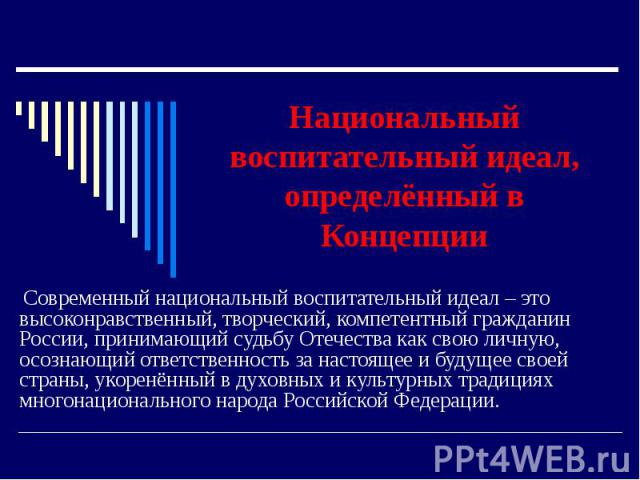 Национальный воспитательный идеал, определённый в Концепции Современный национальный воспитательный идеал – это высоконравственный, творческий, компетентный гражданин России, принимающий судьбу Отечества как свою личную, осознающий ответственность з…