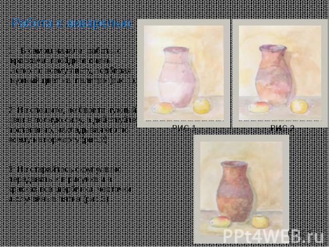 Работа с акварелью. В самом начале работы с красками пройдите очень легко по всему листу, подбирая нужный цвет на палитре (рис.1). 2. Не спешите, не берите нужный цвет в полную силу, а действуйте постепенно, накладывая его по всему натюрморту (рис.2…