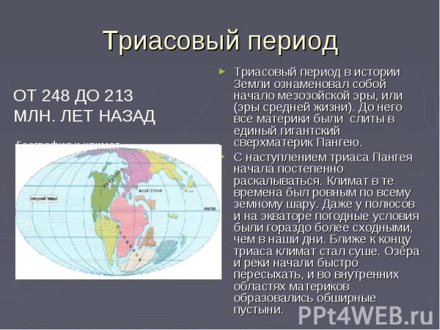 Триасовый период ОТ 248 ДО 213 МЛН. ЛЕТ НАЗАД География и климат Триасовый период в истории Земли ознаменовал собой начало мезозойской эры, или (эры средней жизни). До него все материки были слиты в единый гигантский сверхматерик Пангею. С наступлен…