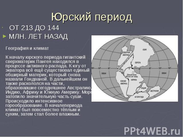 Юрский период ОТ 213 ДО 144 МЛН. ЛЕТ НАЗАД География и климатК началу юрского периода гигантский сверхматерик Пангея находился в процессе активного распада. К югу от экватора всё ещё существовал единый обширный материк, который снова назвали Гондван…