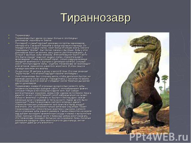 Тираннозавр ТираннозаврТираннозавр был одним из самых больших плотоядных динозавров, населявших Землю.Последний и самый крупный динозавр из группы карнозавров, обитавший в Северной Америке в конце мелового периода. Он передвигался на двух лапах, име…