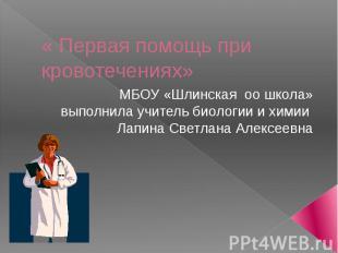 Первая помощь при кровотечениях МБОУ «Шлинская оо школа»выполнила учитель биолог