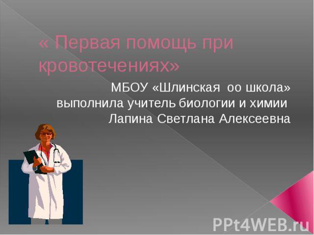 Первая помощь при кровотечениях МБОУ «Шлинская оо школа»выполнила учитель биологии и химии Лапина Светлана Алексеевна