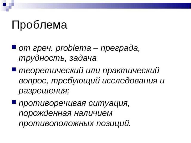 от греч. problema – преграда, трудность, задача теоретический или практический вопрос, требующий исследования и разрешения; противоречивая ситуация, порожденная наличием противоположных позиций.