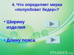 4. Что определяет мерка «полуобхват бедер»?Ширину изделияДлину пояса