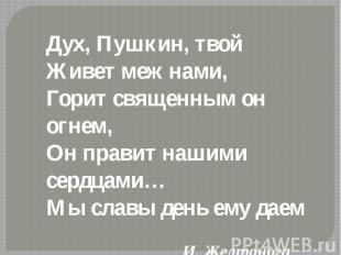 Дух, Пушкин, твой Живет меж нами,Горит священным он огнем,Он правит нашими сердц