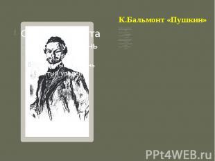 К.Бальмонт «Пушкин» Я полюбил его на утре детских лет,Когда его слова, родным ка