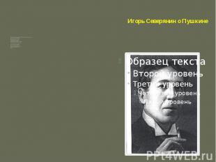 Игорь Северянин о Пушкине Любовь! Россия! Солнце! Пушкин! – Могущественные слова