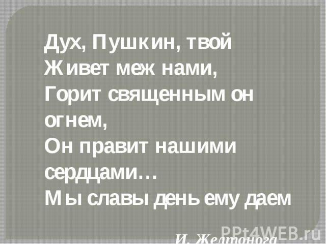 Дух, Пушкин, твой Живет меж нами,Горит священным он огнем,Он правит нашими сердцами…Мы славы день ему даем И. Желтонога