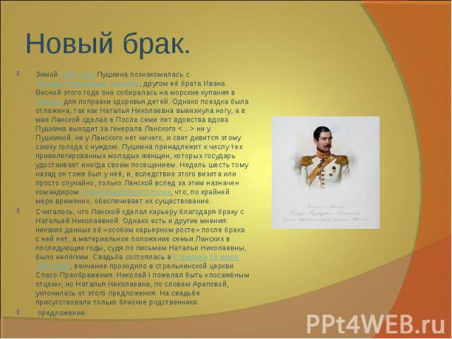 Зимой1844 годаПушкина познакомилась сПетром Петровичем Ланским, другом её брата Ивана. Весной этого года она собиралась на морские купания вРевельдля поправки здоровья детей. Однако поездка была отложена, так как Наталья Николаевна вывихнула но…