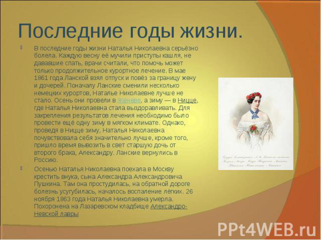 В последние годы жизни Наталья Николаевна серьёзно болела. Каждую весну её мучили приступы кашля, не дававшие спать, врачи считали, что помочь может только продолжительное курортное лечение. В мае 1861 года Ланской взял отпуск и повёз за границу жен…